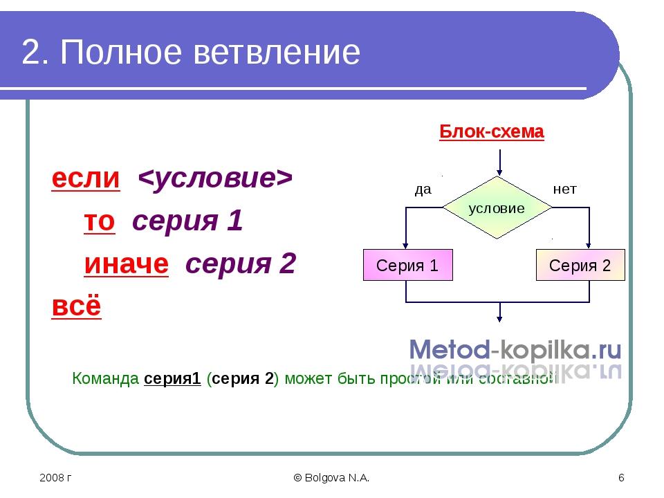 2008 г © Bolgova N.A. * 2. Полное ветвление если  то серия 1 иначе серия 2 вс...