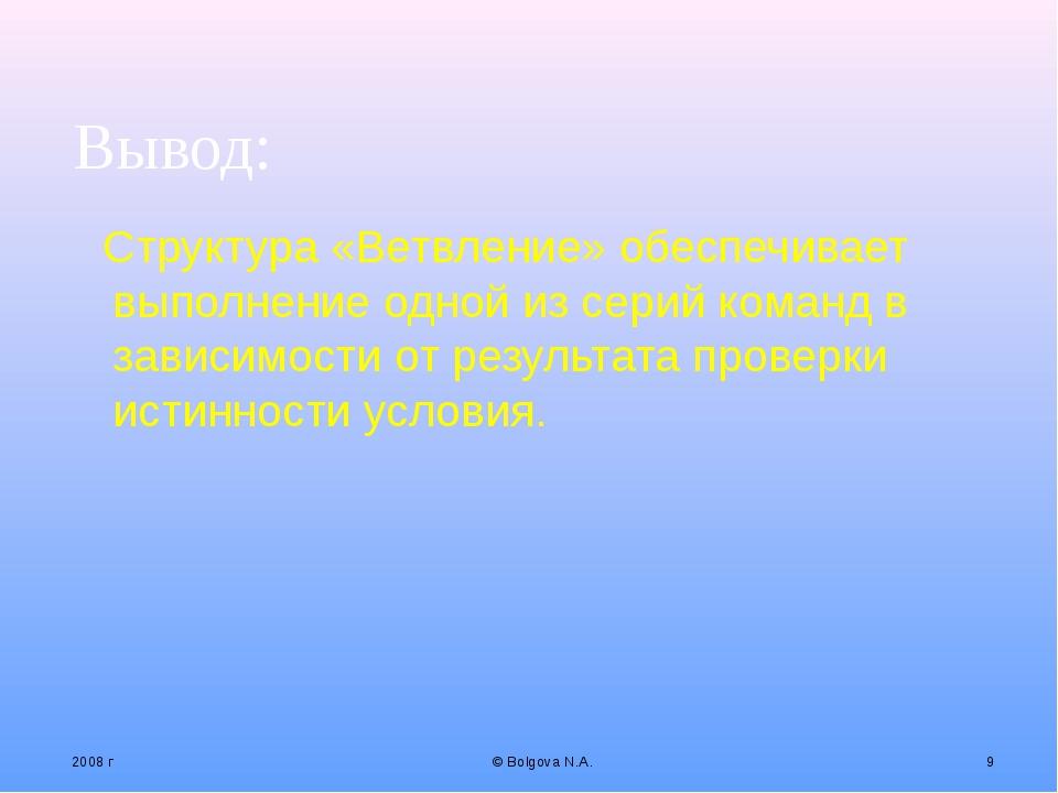2008 г © Bolgova N.A. * Вывод: Структура «Ветвление» обеспечивает выполнение...