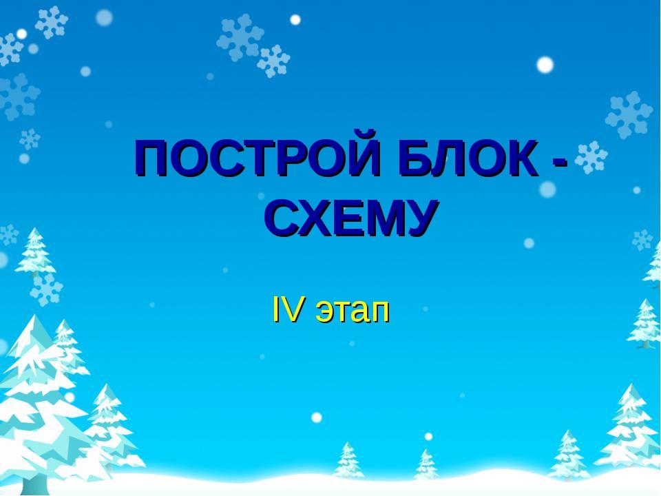 ПОСТРОЙ БЛОК - СХЕМУ IV этап