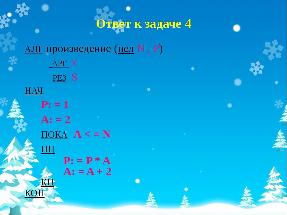 Ответ к задаче 4 АЛГ произведение (цел N , P) АРГ N РЕЗ S НАЧ P: = 1 A: = 2 П...