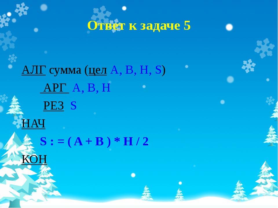Ответ к задаче 5 АЛГ сумма (цел A, B, H, S) АРГ A, B, H РЕЗ S НАЧ S : = ( A +...