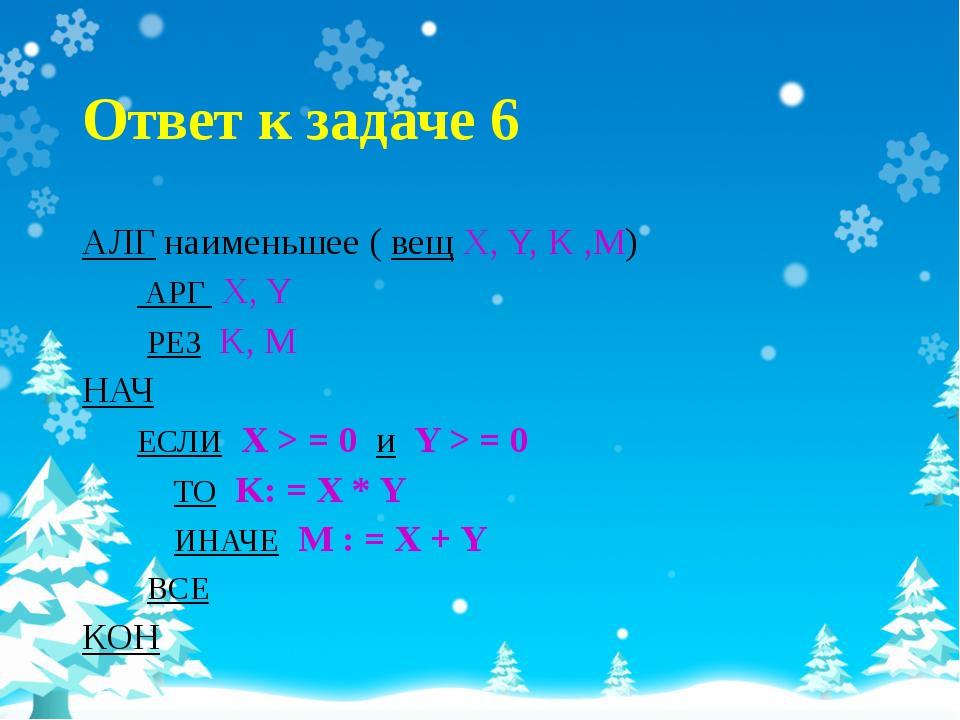 Ответ к задаче 6 АЛГ наименьшее ( вещ X, Y, K ,M) АРГ X, Y РЕЗ K, М НАЧ ЕСЛИ...