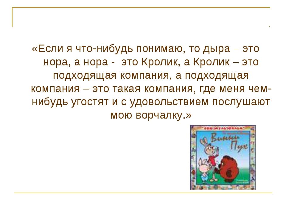 «Если я что-нибудь понимаю, то дыра – это нора, а нора - это Кролик, а Кролик...