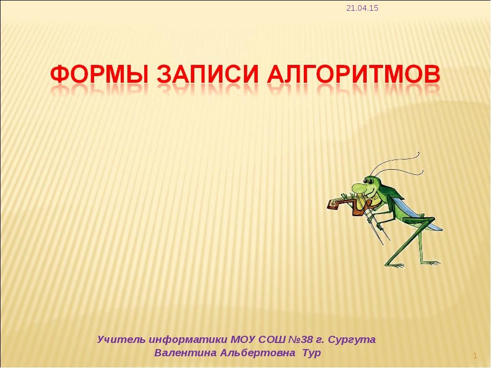 * * Учитель информатики МОУ СОШ №38 г. Сургута Валентина Альбертовна Тур Учит...