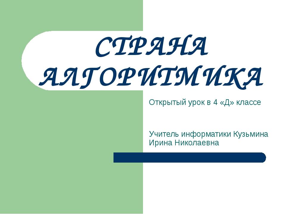 СТРАНА АЛГОРИТМИКА Открытый урок в 4 «Д» классе Учитель информатики Кузьмина...