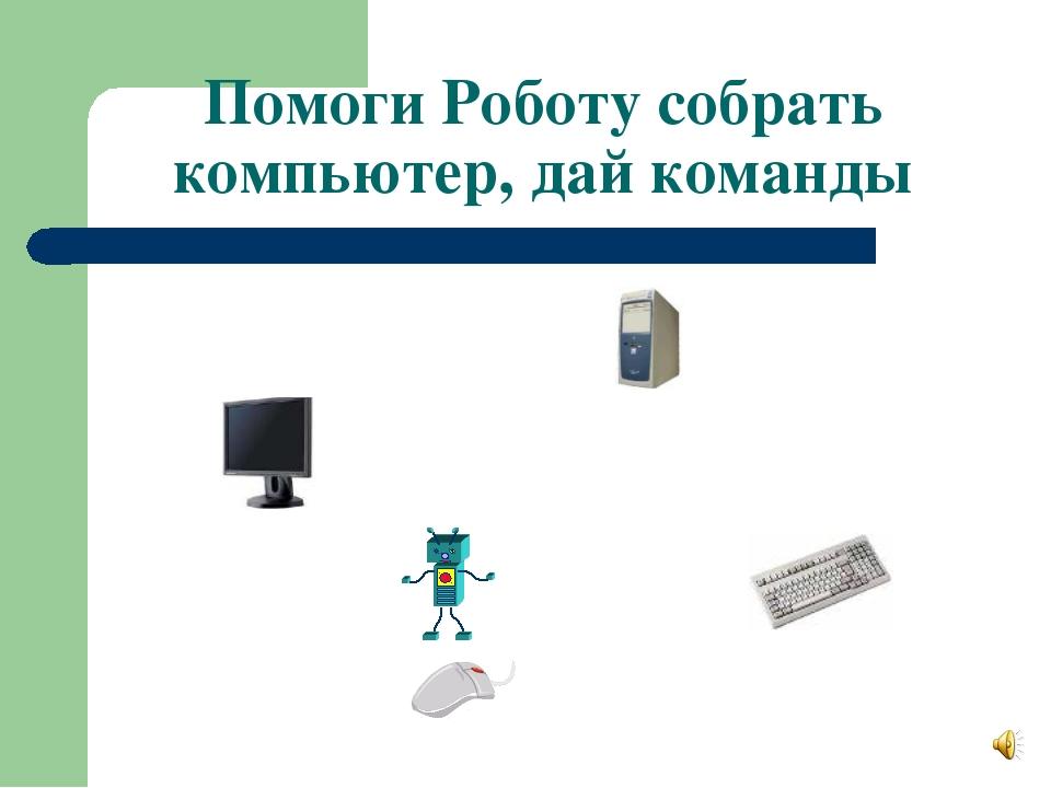 Помоги Роботу собрать компьютер, дай команды