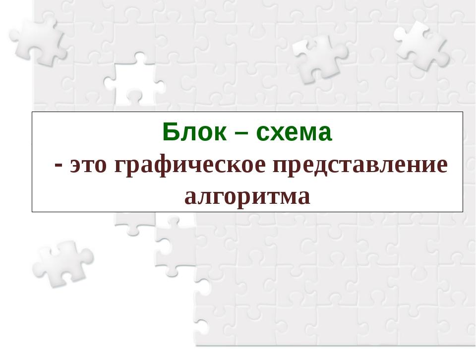 Блок – схема - это графическое представление алгоритма