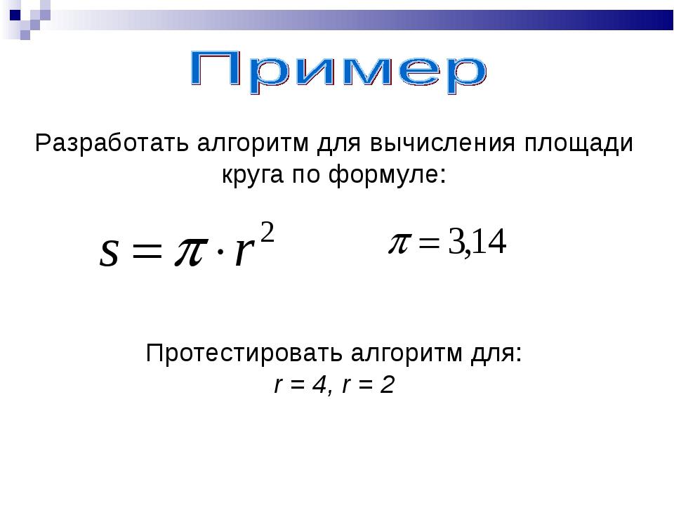 Разработать алгоритм для вычисления площади круга по формуле: Протестировать...