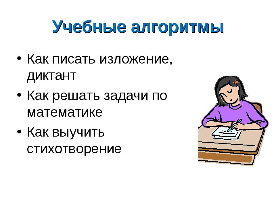 Учебные алгоритмы Как писать изложение, диктант Как решать задачи по математи...