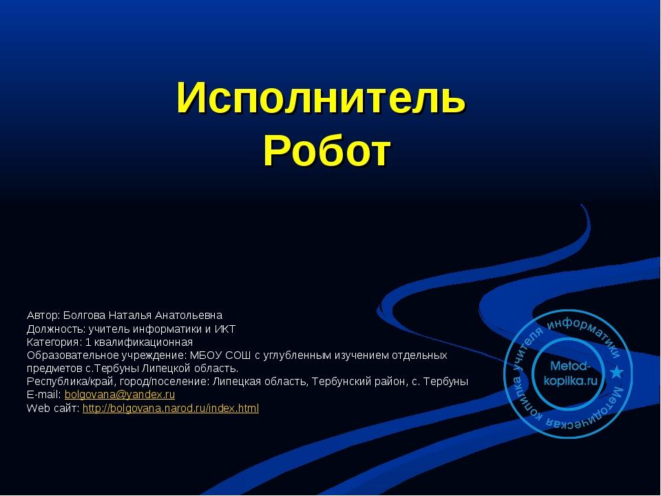 Исполнитель Робот Автор: Болгова Наталья Анатольевна Должность: учитель инфор...