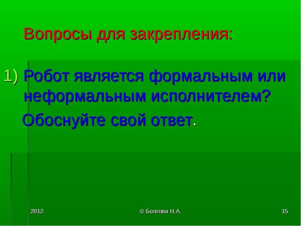 2012 © Болгова Н.А. * Вопросы для закрепления: Робот является формальным или...