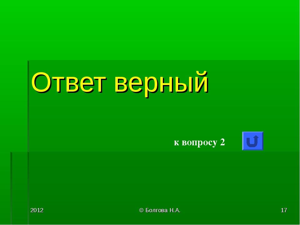 2012 © Болгова Н.А. * Ответ верный к вопросу 2 © Болгова Н.А.