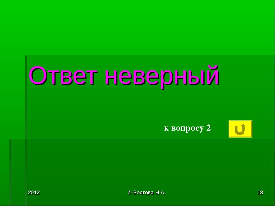2012 © Болгова Н.А. * Ответ неверный к вопросу 2 © Болгова Н.А.