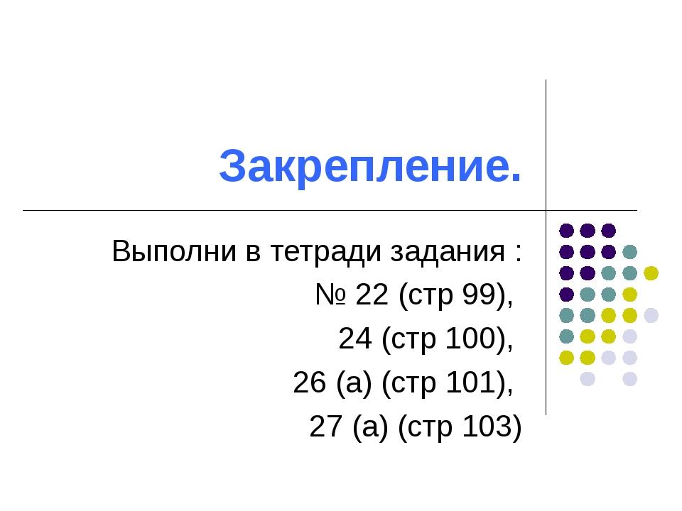 Закрепление. Выполни в тетради задания : № 22 (стр 99), 24 (стр 100), 26 (а)...