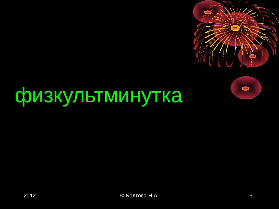 2012 © Болгова Н.А. * физкультминутка © Болгова Н.А.