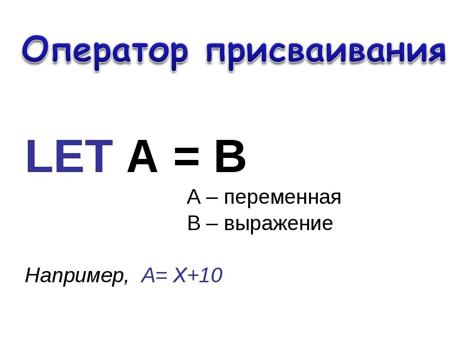 LET А = В А – переменная В – выражение Например, А= Х+10