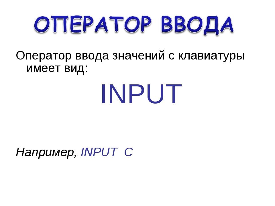 Оператор ввода значений с клавиатуры имеет вид: INPUT Например, INPUT С