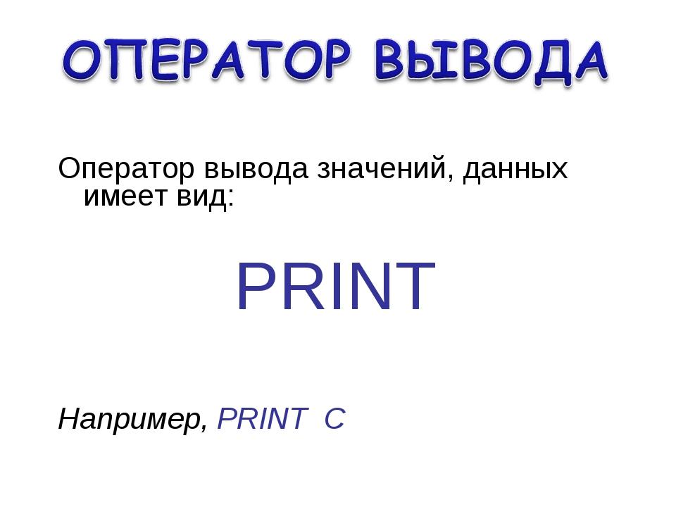 Оператор вывода значений, данных имеет вид: PRINT Например, PRINT С