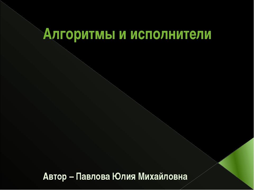 Алгоритмы и исполнители Автор – Павлова Юлия Михайловна