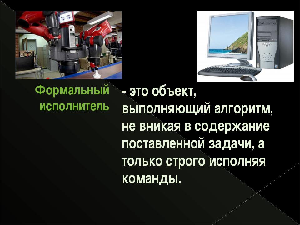 - это объект, выполняющий алгоритм, не вникая в содержание поставленной задач...