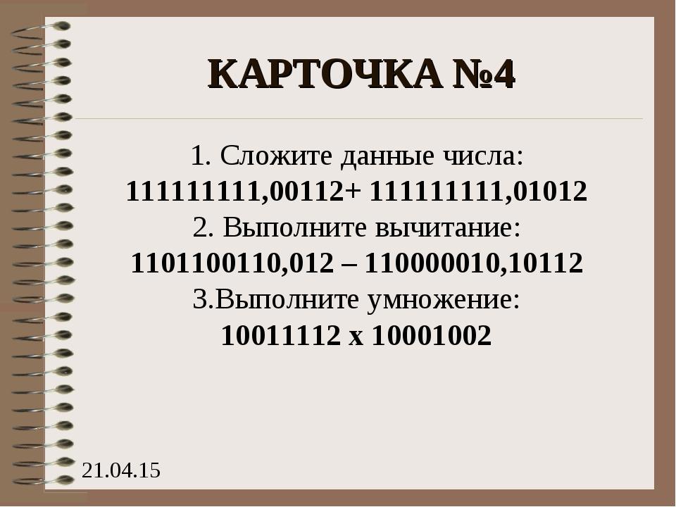 КАРТОЧКА №4 1. Сложите данные числа: 111111111,00112+ 111111111,01012 2. Выпо...