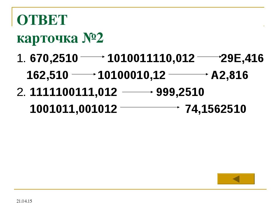 ОТВЕТ карточка №2 1. 670,2510 1010011110,012 29Е,416 162,510 10100010,12 А2,8...
