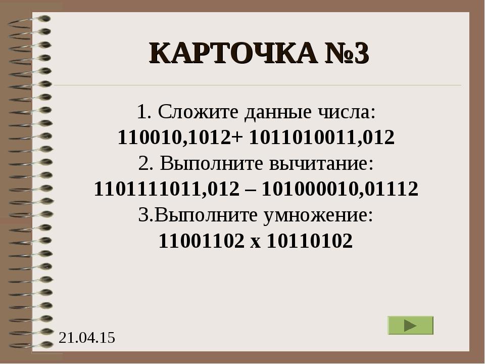 КАРТОЧКА №3 1. Сложите данные числа: 110010,1012+ 1011010011,012 2. Выполните...