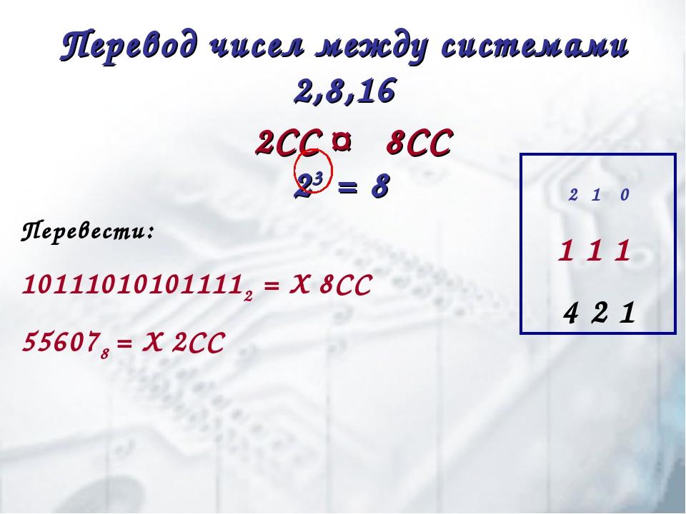 Перевод чисел между системами 2,8,16 2СС ↔ 8СС 23 = 8 Перевести: 101110101011...