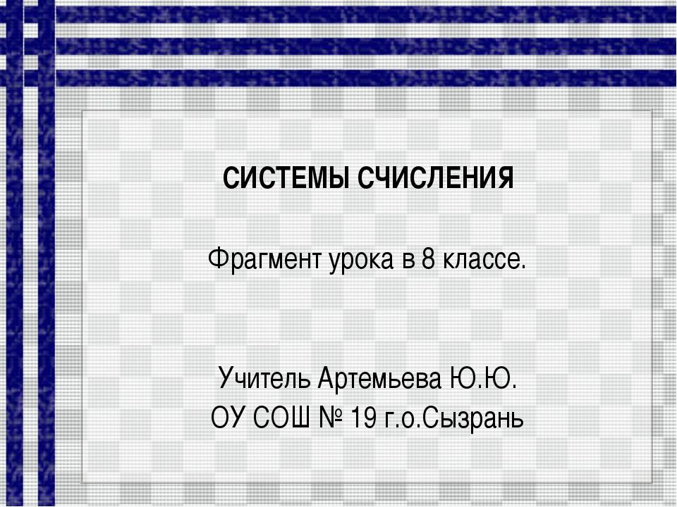 СИСТЕМЫ СЧИСЛЕНИЯ Фрагмент урока в 8 классе. Учитель Артемьева Ю.Ю. ОУ СОШ №...
