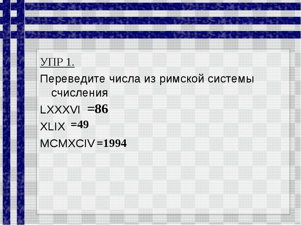 УПР 1. Переведите числа из римской системы счисления LXXXVI XLIX MCMXCIV =86...