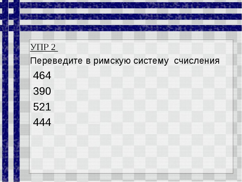 УПР 2 Переведите в римскую систему счисления 464 390 521 444