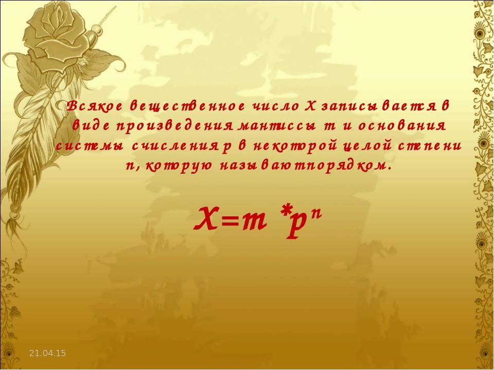 * Всякое вещественное число X записывается в виде произведения мантиссы m и о...