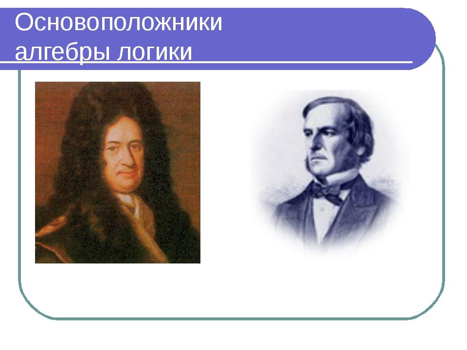 Основоположники алгебры логики Готфрид Лейбниц Джордж Буль