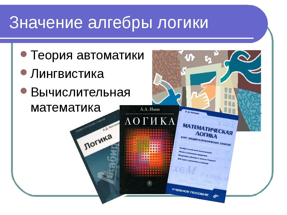 Значение алгебры логики Теория автоматики Лингвистика Вычислительная математика