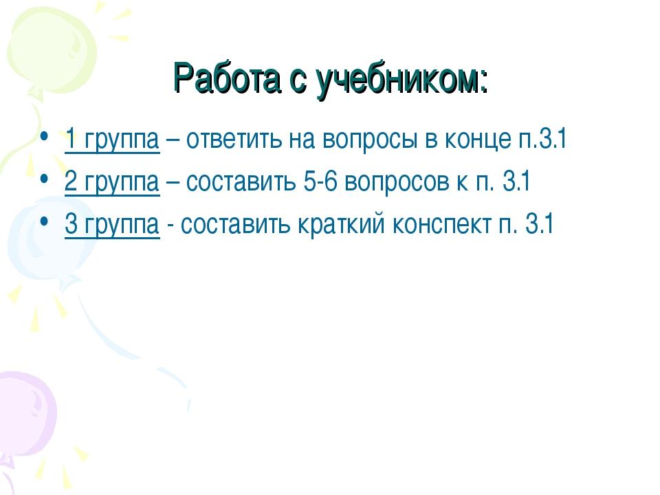 Работа с учебником: 1 группа – ответить на вопросы в конце п.3.1 2 группа – с...