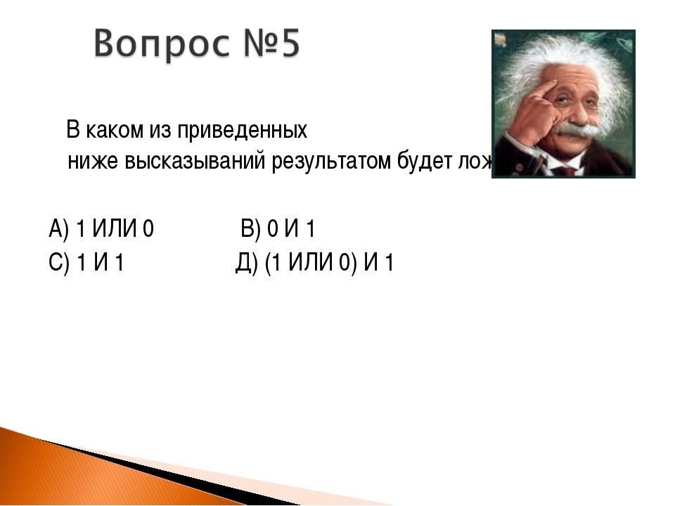 В каком из приведенных ниже высказываний результатом будет ложь (0)? А) 1 ИЛ...