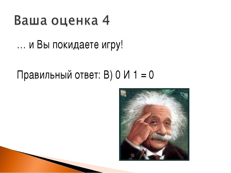… и Вы покидаете игру! Правильный ответ: В) 0 И 1 = 0