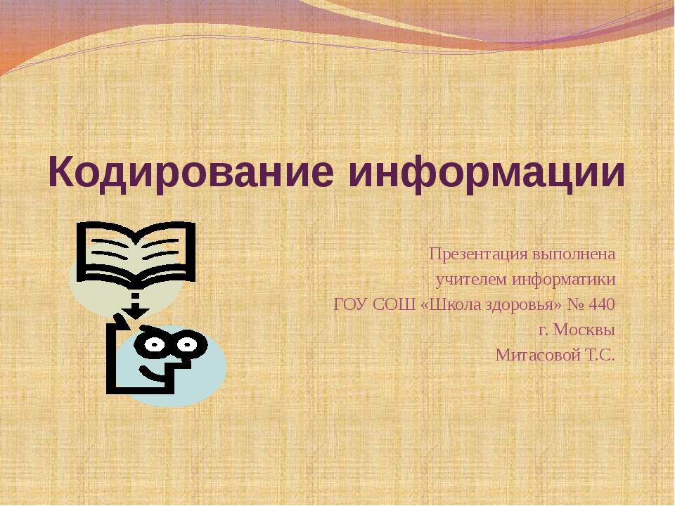Кодирование информации Презентация выполнена учителем информатики ГОУ СОШ «Шк...
