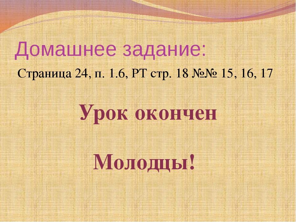 Домашнее задание: Страница 24, п. 1.6, РТ стр. 18 №№ 15, 16, 17 Урок окончен...