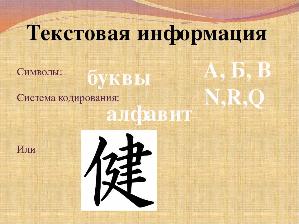 Текстовая информация Символы: Система кодирования: Или буквы алфавит А, Б, В...