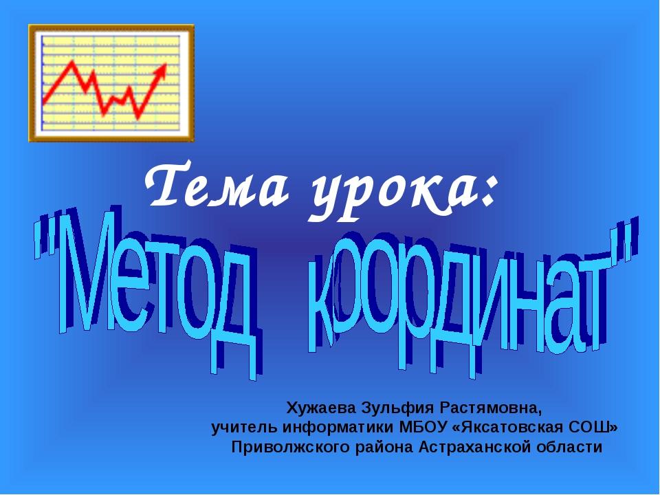Тема урока: Хужаева Зульфия Растямовна, учитель информатики МБОУ «Яксатовская...