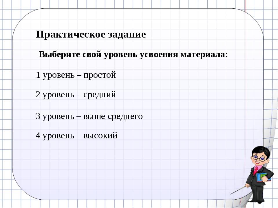 Практическое задание Выберите свой уровень усвоения материала: 1 уровень – пр...