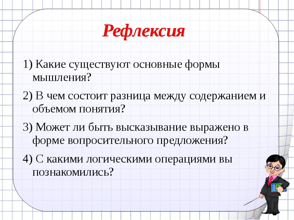 Рефлексия 1) Какие существуют основные формы мышления? 2) В чем состоит разни...