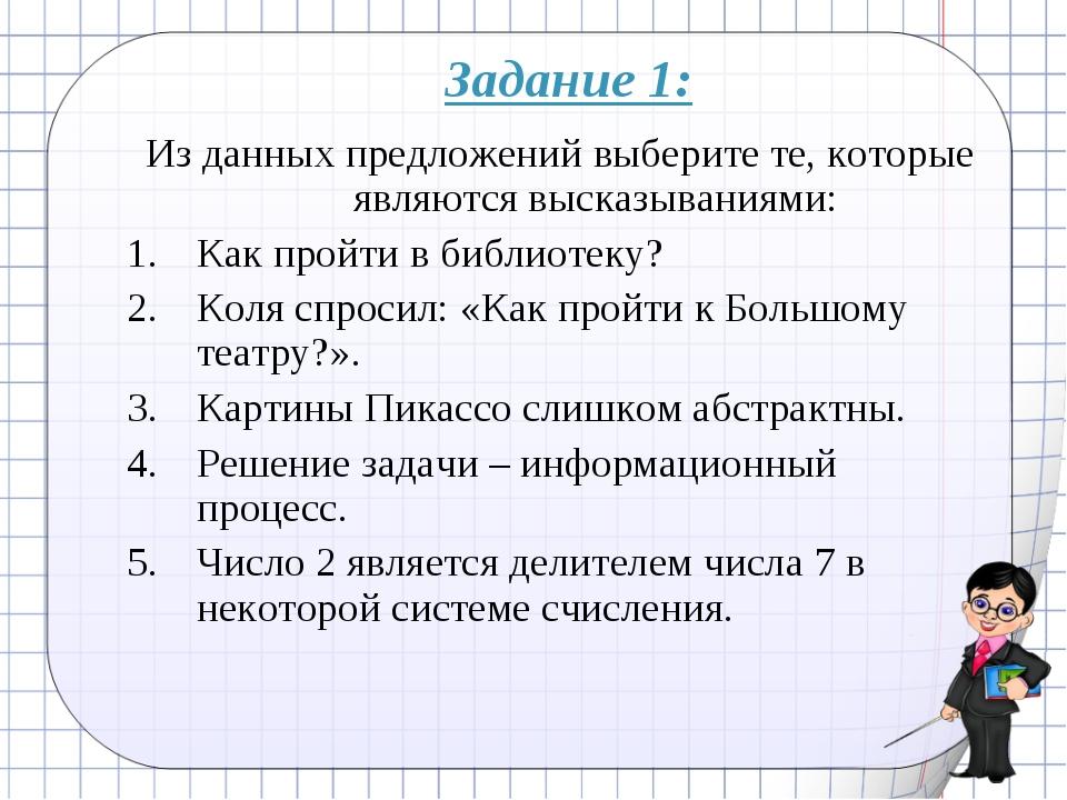 Задание 1: Из данных предложений выберите те, которые являются высказываниями...