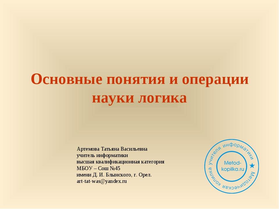 Основные понятия и операции науки логика Артемова Татьяна Васильевна учитель...