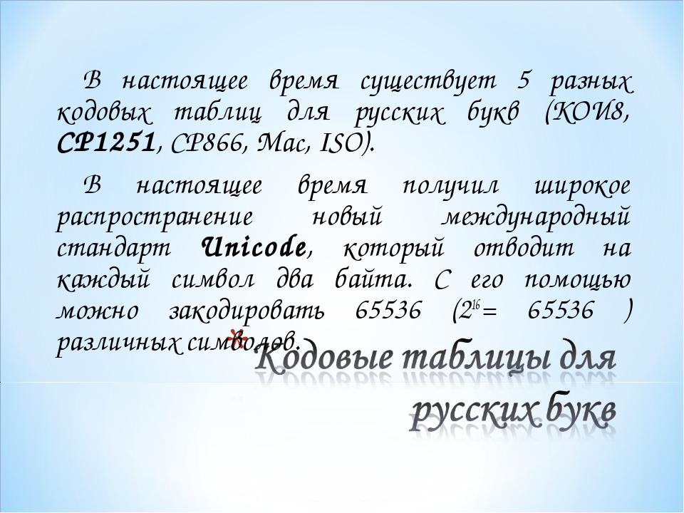 В настоящее время существует 5 разных кодовых таблиц для русских букв (КОИ8,...