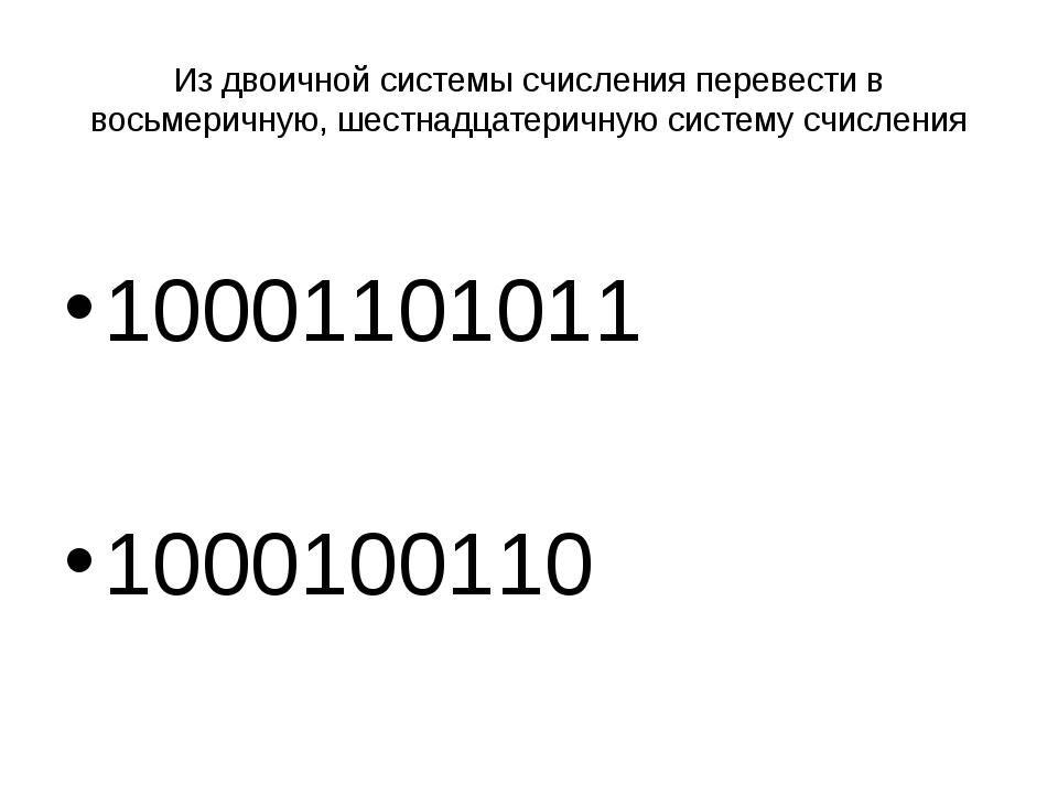 Из двоичной системы счисления перевести в восьмеричную, шестнадцатеричную сис...