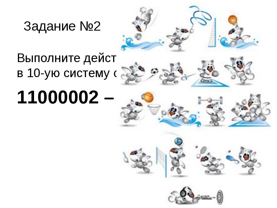 Задание №2 Выполните действия и ответ переведите в 10-ую систему счисления. 1...