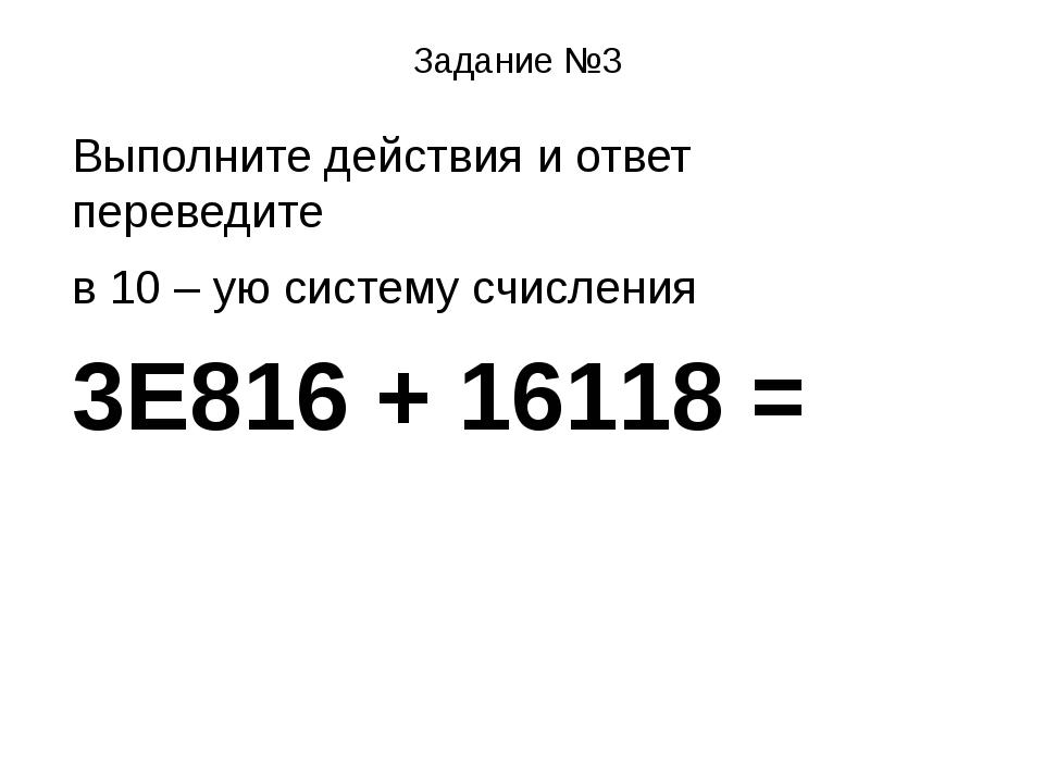 Задание №3 Выполните действия и ответ переведите в 10 – ую систему счисления...