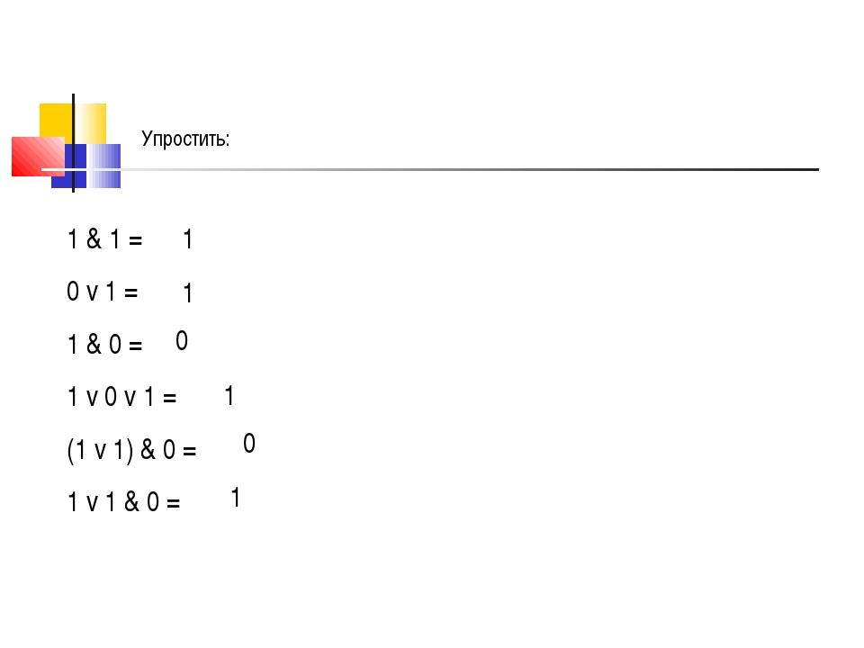 1 & 1 = 0 v 1 = 1 & 0 = 1 v 0 v 1 = (1 v 1) & 0 = 1 v 1 & 0 = 1 1 0 1 0 1 Упр...